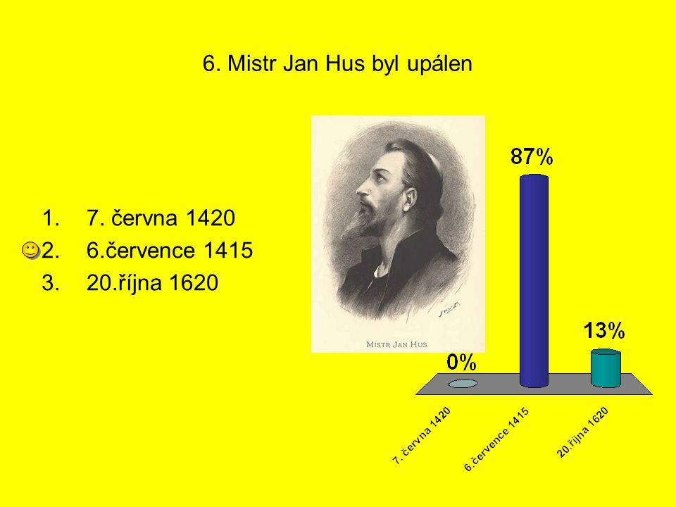 6. Mistr Jan Hus byl upálen 1.7. června 1420 2.6.července 1415 3.20.října 1620