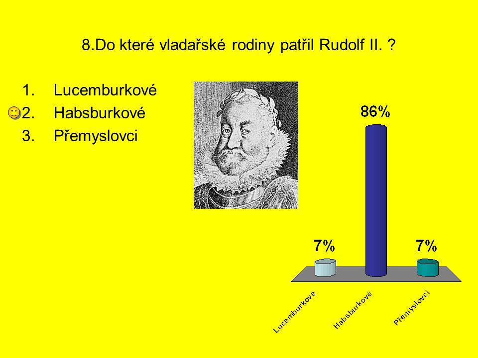 8.Do které vladařské rodiny patřil Rudolf II. ? 1.Lucemburkové 2.Habsburkové 3.Přemyslovci
