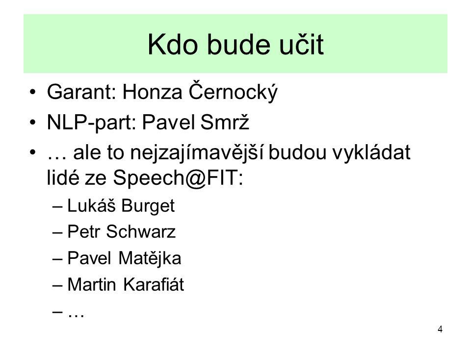 4 Kdo bude učit Garant: Honza Černocký NLP-part: Pavel Smrž … ale to nejzajímavější budou vykládat lidé ze Speech@FIT: –Lukáš Burget –Petr Schwarz –Pa