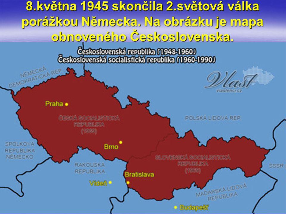 8.května 1945 skončila 2.světová válka porážkou Německa. Na obrázku je mapa obnoveného Československa.