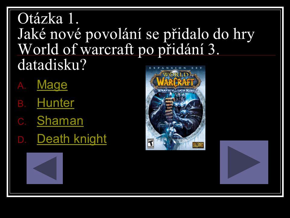 Otázka 1. Jaké nové povolání se přidalo do hry World of warcraft po přidání 3. datadisku? A. Mage Mage B. Hunter Hunter C. Shaman Shaman D. Death knig