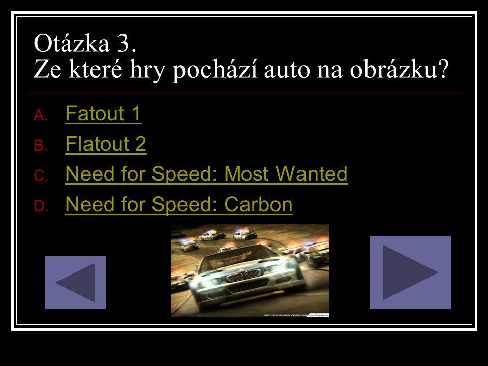 Otázka 3. Ze které hry pochází auto na obrázku? A. Fatout 1 Fatout 1 B. Flatout 2 Flatout 2 C. Need for Speed: Most Wanted Need for Speed: Most Wanted