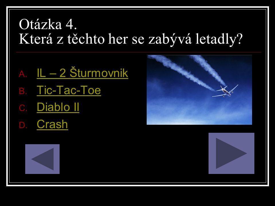 Otázka 4. Která z těchto her se zabývá letadly? A. IL – 2 Šturmovnik IL – 2 Šturmovnik B. Tic-Tac-Toe Tic-Tac-Toe C. Diablo II Diablo II D. Crash Cras