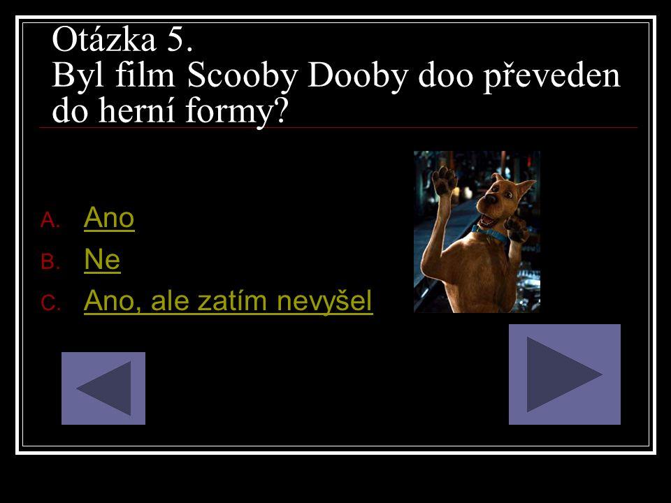 Otázka 5. Byl film Scooby Dooby doo převeden do herní formy? A. Ano Ano B. Ne Ne C. Ano, ale zatím nevyšel Ano, ale zatím nevyšel