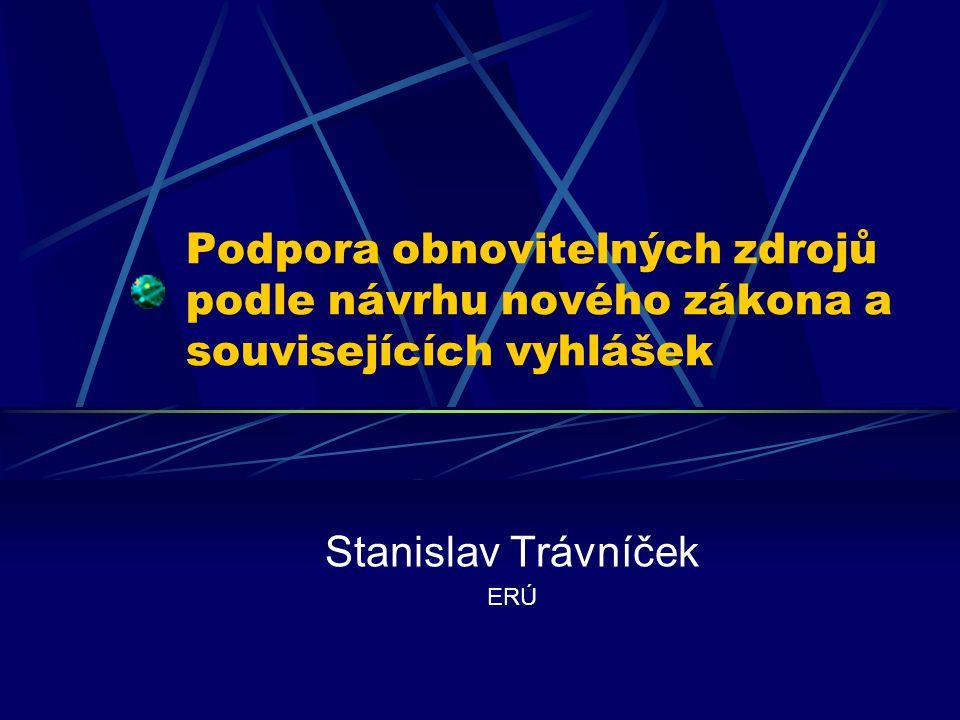 Podpora obnovitelných zdrojů podle návrhu nového zákona a souvisejících vyhlášek Stanislav Trávníček ERÚ