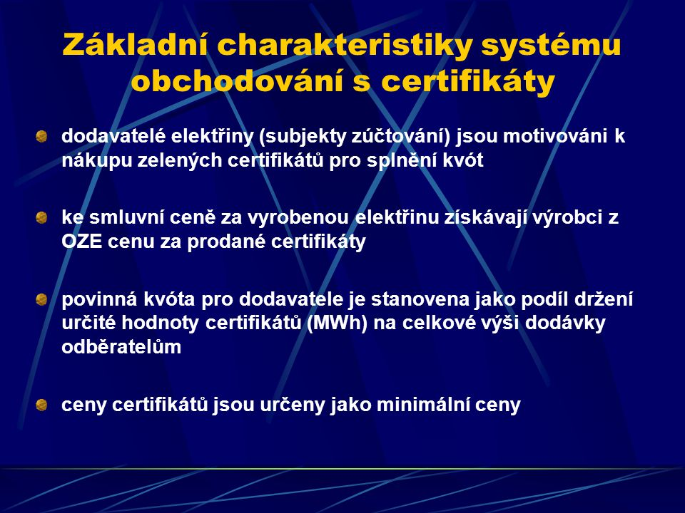 Základní charakteristiky systému obchodování s certifikáty dodavatelé elektřiny (subjekty zúčtování) jsou motivováni k nákupu zelených certifikátů pro splnění kvót ke smluvní ceně za vyrobenou elektřinu získávají výrobci z OZE cenu za prodané certifikáty povinná kvóta pro dodavatele je stanovena jako podíl držení určité hodnoty certifikátů (MWh) na celkové výši dodávky odběratelům ceny certifikátů jsou určeny jako minimální ceny