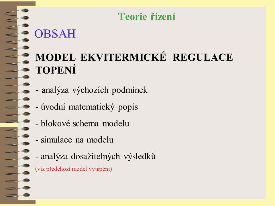 Teorie řízení OBSAH MODEL EKVITERMICKÉ REGULACE TOPENÍ - analýza výchozích podmínek - úvodní matematický popis - blokové schema modelu - simulace na modelu - analýza dosažitelných výsledků (viz předchozí model vytápění)