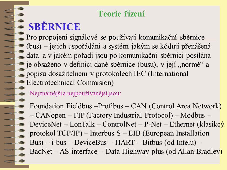 """Teorie řízení SBĚRNICE Pro propojení signálové se používají komunikační sběrnice (bus) – jejich uspořádání a systém jakým se kódují přenášená data a v jakém pořadí jsou po komunikační sběrnici posílána je obsaženo v definici dané sběrnice (busu), v její """"normě a popisu dosažitelném v protokolech IEC (International Electrotechnical Commision) Nejznámější a nejpoužívanější jsou: Foundation Fieldbus –Profibus – CAN (Control Area Network) – CANopen – FIP (Factory Industrial Protocol) – Modbus – DeviceNet – LonTalk – ControlNet – P-Net – Ethernet (klasikcý protokol TCP/IP) – Interbus S – EIB (European Installation Bus) – i-bus – DeviceBus – HART – Bitbus (od Intelu) – BacNet – AS-interface – Data Highway plus (od Allan-Bradley)"""