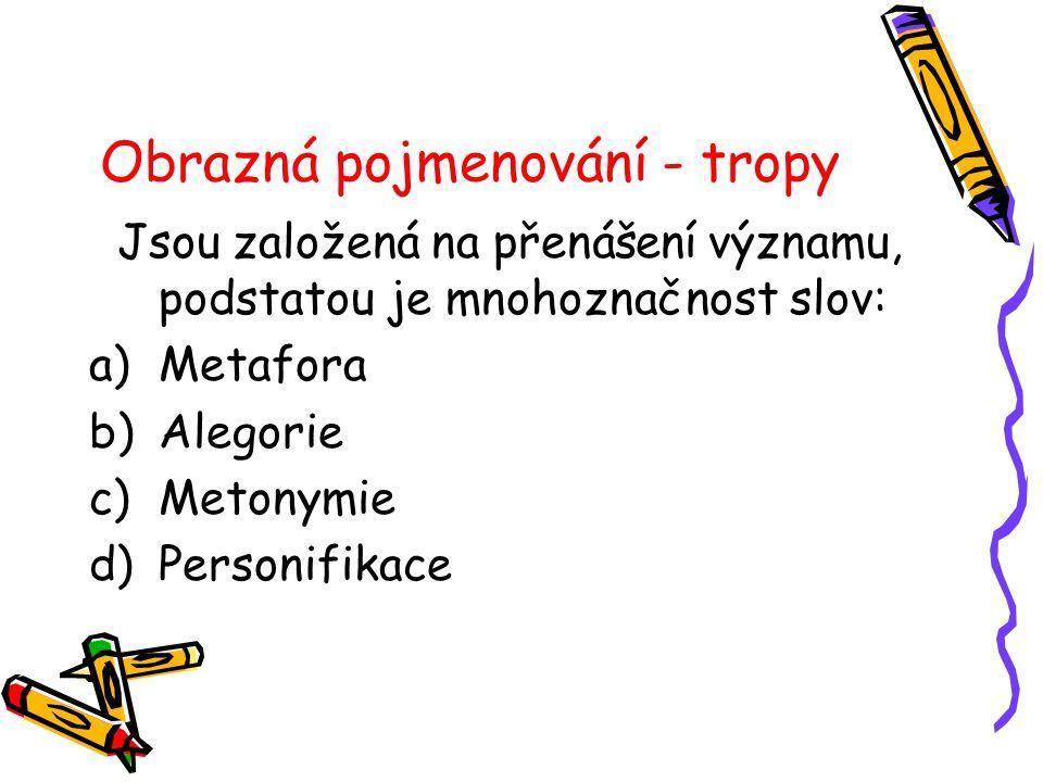Obrazná pojmenování - tropy Jsou založená na přenášení významu, podstatou je mnohoznačnost slov: a)Metafora b)Alegorie c)Metonymie d)Personifikace