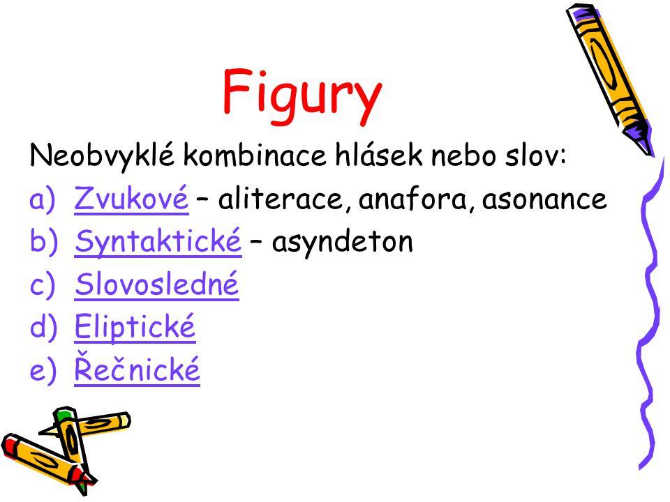 Figury Neobvyklé kombinace hlásek nebo slov: a)Zvukové – aliterace, anafora, asonance b)Syntaktické – asyndeton c)Slovosledné d)Eliptické e)Řečnické