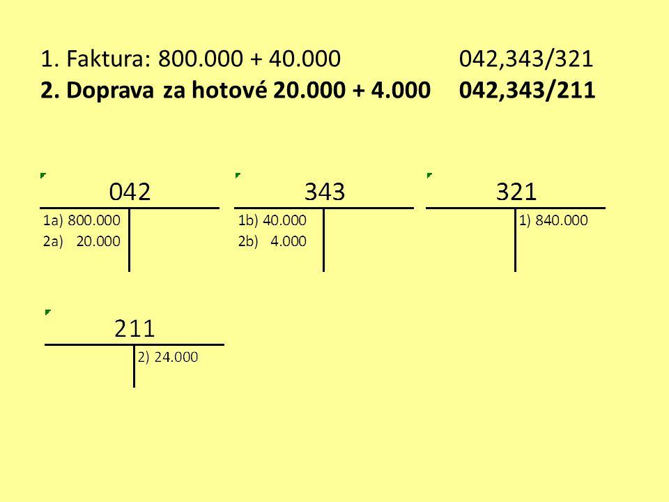 1. Faktura: 800.000 + 40.000 042,343/321 2. Doprava za hotové 20.000 + 4.000 042,343/211