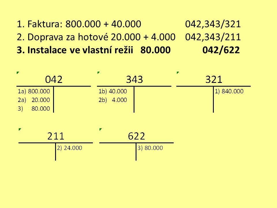 1. Faktura: 800.000 + 40.000 042,343/321 2. Doprava za hotové 20.000 + 4.000 042,343/211 3. Instalace ve vlastní režii 80.000 042/622