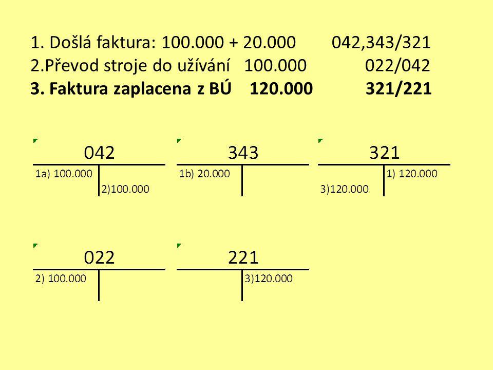 1. Došlá faktura: 100.000 + 20.000 042,343/321 2.Převod stroje do užívání 100.000 022/042 3. Faktura zaplacena z BÚ 120.000 321/221