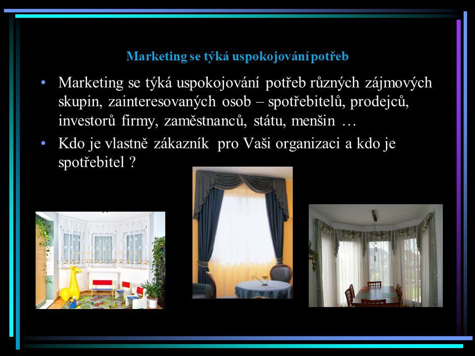 Marketing se týká uspokojování potřeb Marketing se týká uspokojování potřeb různých zájmových skupin, zainteresovaných osob – spotřebitelů, prodejců, investorů firmy, zaměstnanců, státu, menšin … Kdo je vlastně zákazník pro Vaši organizaci a kdo je spotřebitel ?