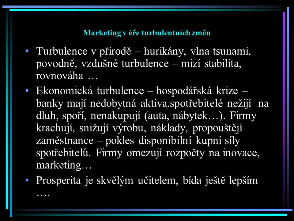 Marketing v éře turbulentních změn Turbulence v přírodě – hurikány, vlna tsunami, povodně, vzdušné turbulence – mizí stabilita, rovnováha … Ekonomická turbulence – hospodářská krize – banky mají nedobytná aktiva,spotřebitelé nežijí na dluh, spoří, nenakupují (auta, nábytek…).