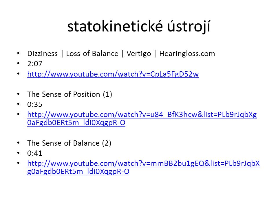 statokinetické ústrojí Dizziness | Loss of Balance | Vertigo | Hearingloss.com 2:07 http://www.youtube.com/watch?v=CpLa5FgD52w The Sense of Position (1) 0:35 http://www.youtube.com/watch?v=u84_BfK3hcw&list=PLb9rJqbXg 0aFgdb0ERt5m_ldi0XqgpR-O http://www.youtube.com/watch?v=u84_BfK3hcw&list=PLb9rJqbXg 0aFgdb0ERt5m_ldi0XqgpR-O The Sense of Balance (2) 0:41 http://www.youtube.com/watch?v=mmBB2bu1gEQ&list=PLb9rJqbX g0aFgdb0ERt5m_ldi0XqgpR-O http://www.youtube.com/watch?v=mmBB2bu1gEQ&list=PLb9rJqbX g0aFgdb0ERt5m_ldi0XqgpR-O