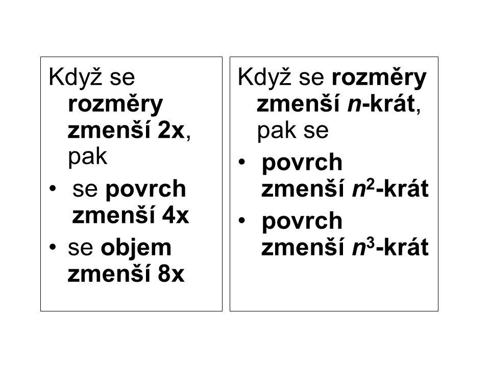 Když se rozměry zmenší 2x, pak se povrch zmenší 4x se objem zmenší 8x Když se rozměry zmenší n-krát, pak se povrch zmenší n 2 -krát povrch zmenší n 3
