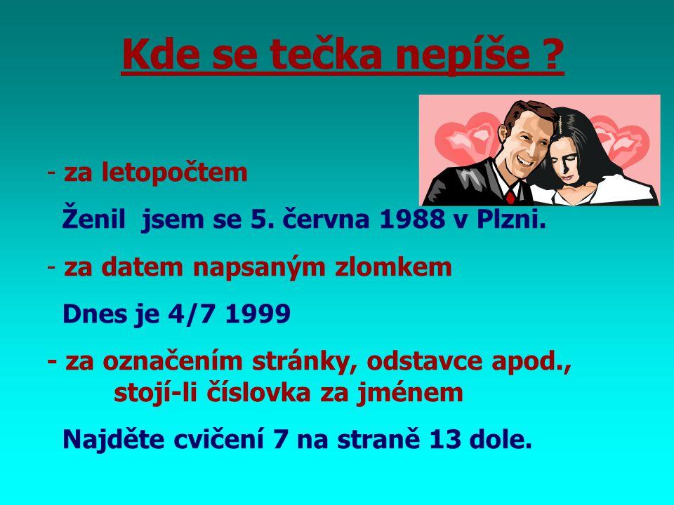 Kde se tečka nepíše ? - za letopočtem Ženil jsem se 5. června 1988 v Plzni. - za datem napsaným zlomkem Dnes je 4/7 1999 - za označením stránky, odsta