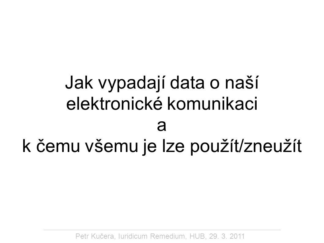 Petr Kučera, Iuridicum Remedium, HUB, 29. 3. 2011 Jak vypadají data o naší elektronické komunikaci a k čemu všemu je lze použít/zneužít