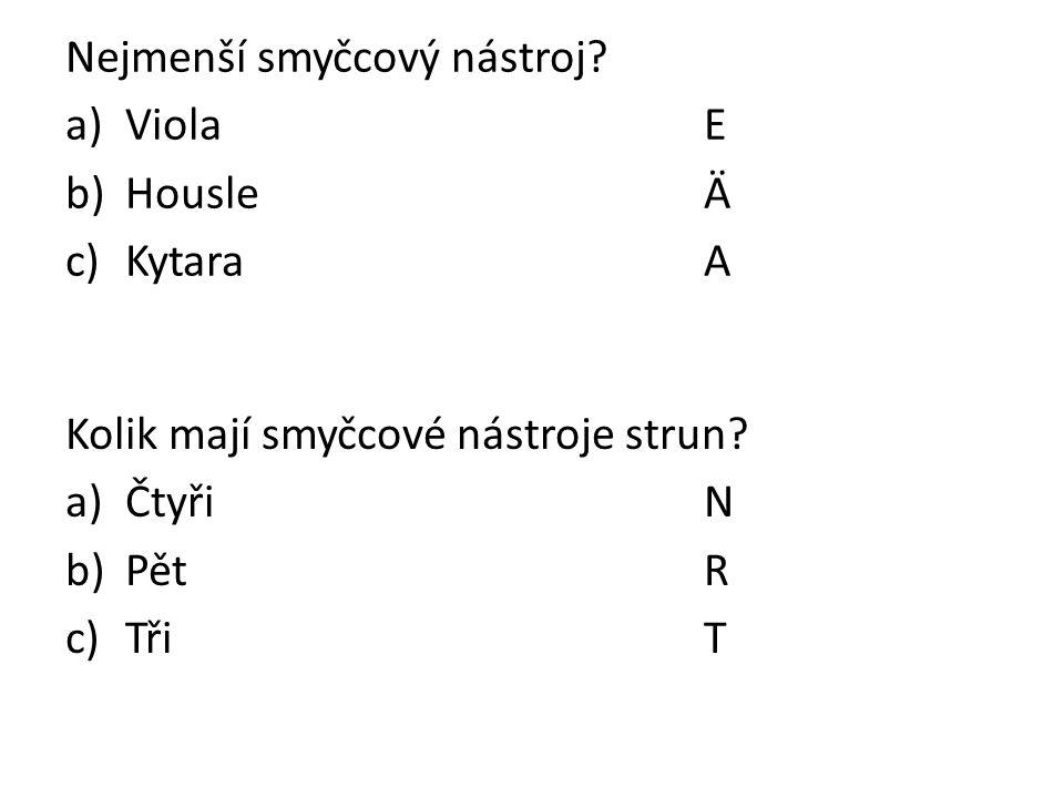 Nejmenší smyčcový nástroj? a)ViolaE b)HousleÄ c)KytaraA Kolik mají smyčcové nástroje strun? a)ČtyřiN b)PětR c)Tři T