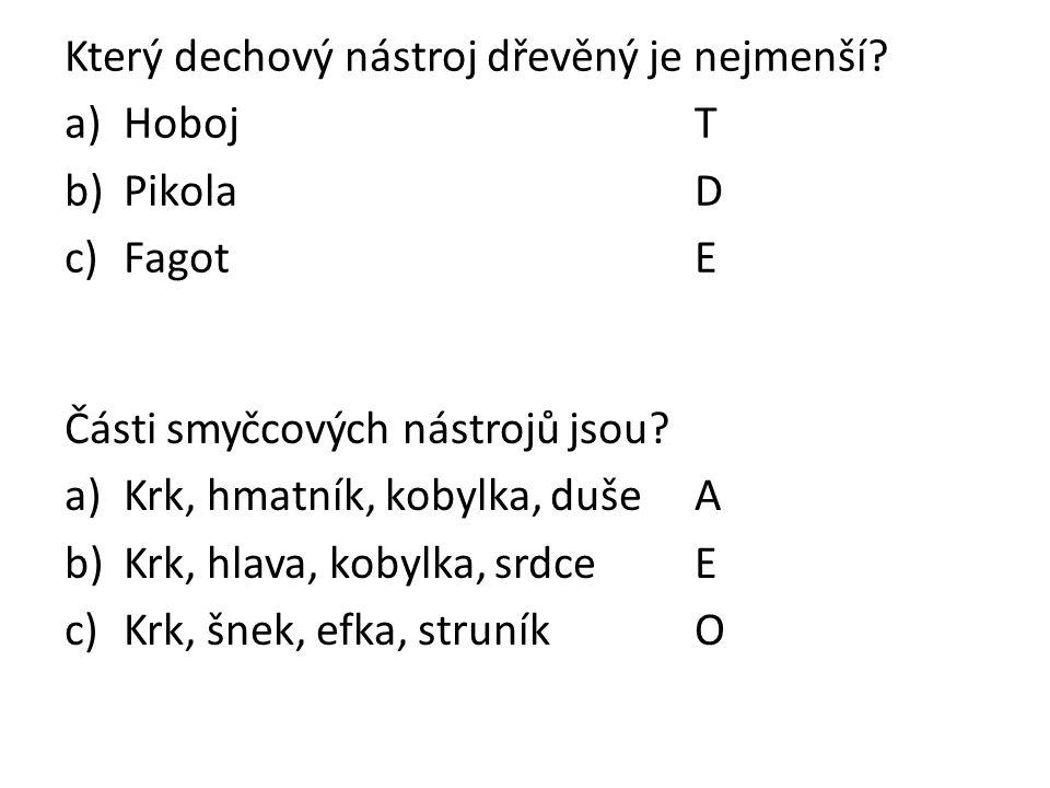Který dechový nástroj dřevěný je nejmenší? a)HobojT b)PikolaD c)FagotE Části smyčcových nástrojů jsou? a)Krk, hmatník, kobylka, dušeA b)Krk, hlava, ko