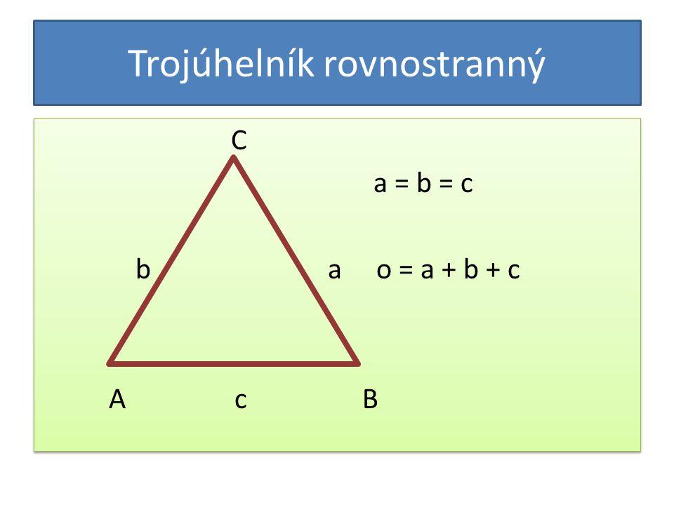 Trojúhelník rovnostranný C a = b = c b a o = a + b + c A c B C a = b = c b a o = a + b + c A c B