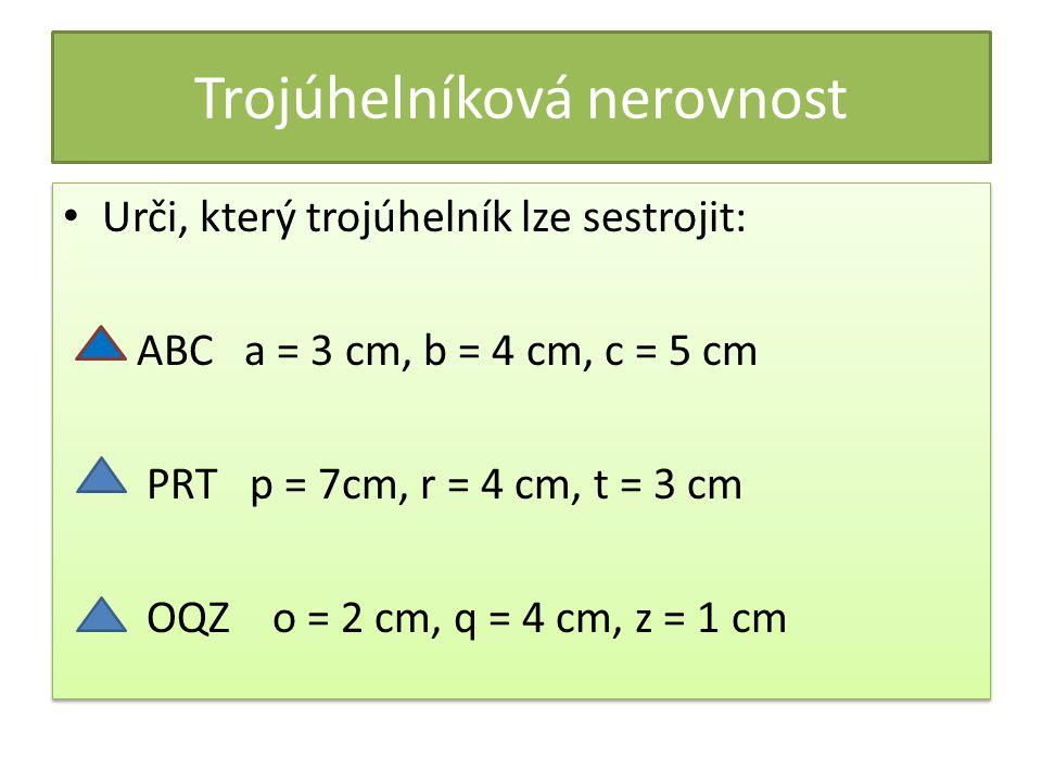 Trojúhelníková nerovnost Urči, který trojúhelník lze sestrojit: ABC a = 3 cm, b = 4 cm, c = 5 cm PRT p = 7cm, r = 4 cm, t = 3 cm OQZ o = 2 cm, q = 4 cm, z = 1 cm Urči, který trojúhelník lze sestrojit: ABC a = 3 cm, b = 4 cm, c = 5 cm PRT p = 7cm, r = 4 cm, t = 3 cm OQZ o = 2 cm, q = 4 cm, z = 1 cm