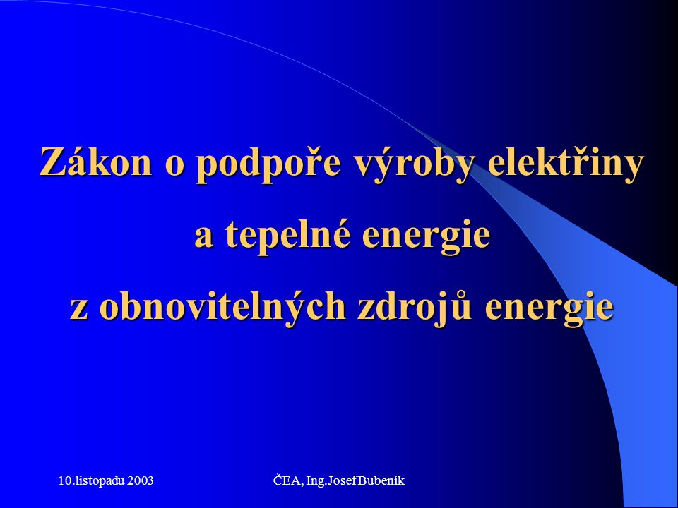 10.listopadu 2003ČEA, Ing.Josef Bubeník Systém podpory elektřiny z OZE spočívá ve stanovení práva pro malé výrobce do 0,2 MWe na vykoupení elektřiny z OZE distribučními soustavami i v období po úplném otevření trhu s elektřinou, ročních kvót a povinnosti určených dodavatelů elektřiny tuto kvótu splnit (cíl-dosáhnout 8% podíl z OZE energie na hrubé spotřebě elektřiny v roce 2010),