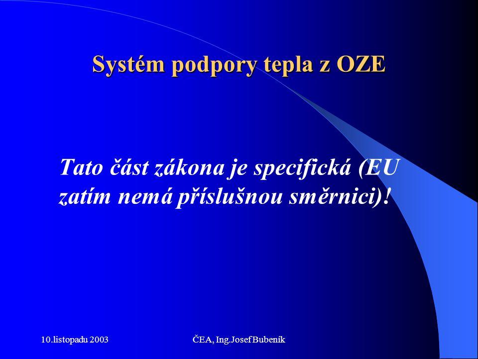 10.listopadu 2003ČEA, Ing.Josef Bubeník Systém podpory tepla z OZE Tato část zákona je specifická (EU zatím nemá příslušnou směrnici)!