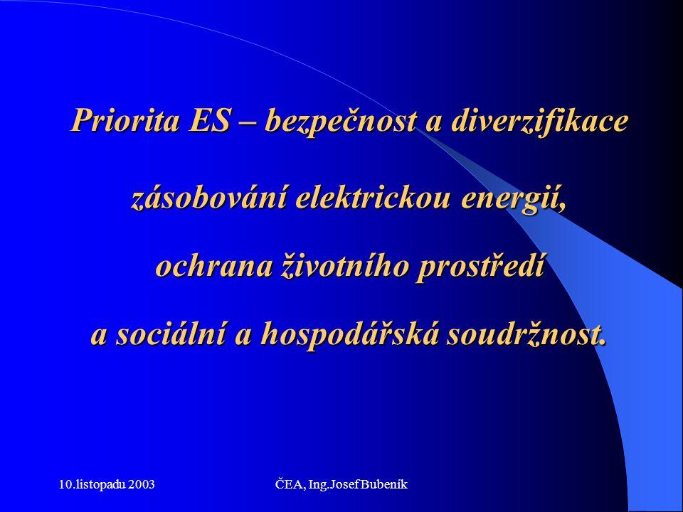 10.listopadu 2003ČEA, Ing.Josef Bubeník Priorita ES – bezpečnost a diverzifikace zásobování elektrickou energií, ochrana životního prostředí a sociální a hospodářská soudržnost.