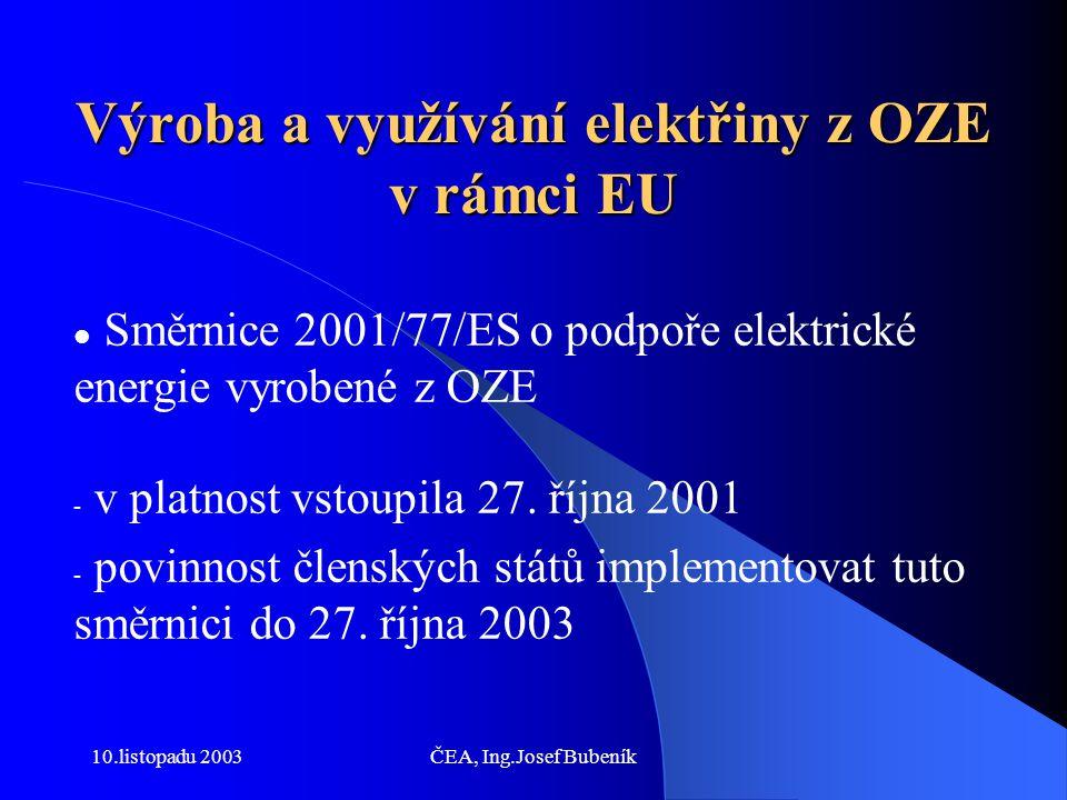 10.listopadu 2003ČEA, Ing.Josef Bubeník Požadavky Směrnice 2001/77/ES Globální indikativní cíl - 12 % podílu OZE v celkové energetické spotřebě v roce 2010 Indikativní cíl 21 % podílu výroby elektrické energie z OZE na hrubé spotřebě elektrické energie v roce 2010