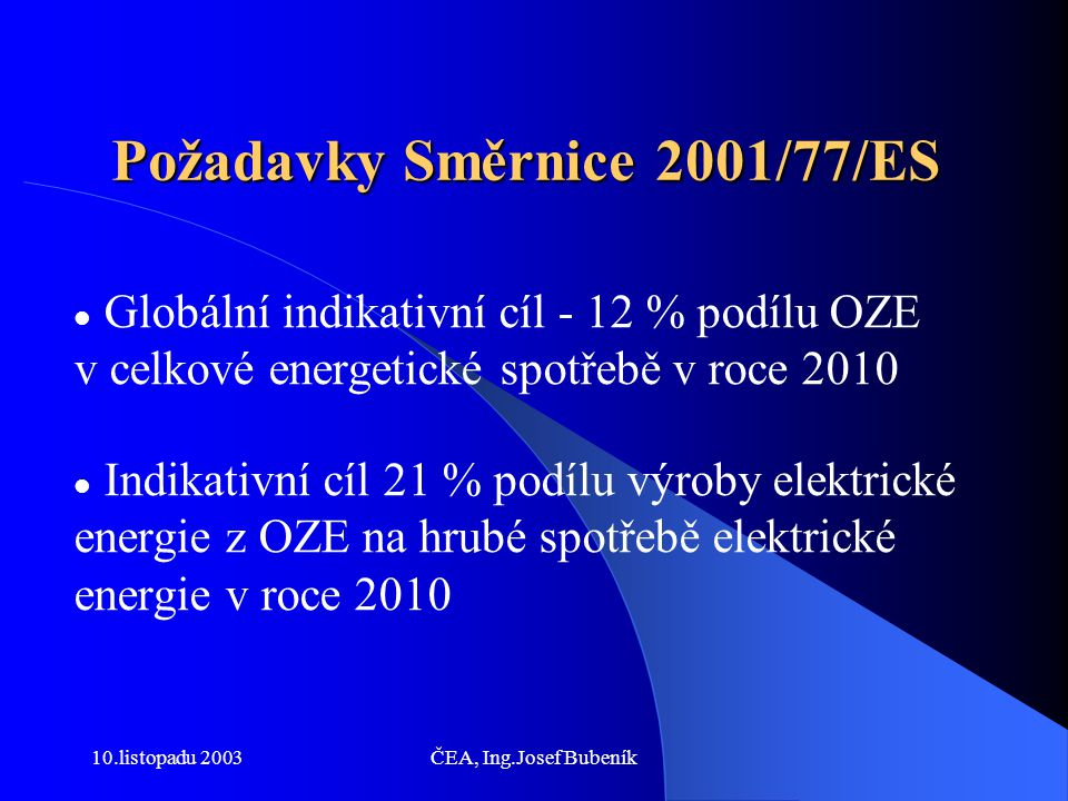 10.listopadu 2003ČEA, Ing.Josef Bubeník Implementace v ČR Smlouva o přistoupení k EU  indikativní cíl pro ČR - dosáhnout podílu výroby elektřiny OZE na hrubé spotřebě elektřiny v roce 2010 ve výši 8% Dosud platná právní úprava nezaručuje splnění indikativního cíle platného pro ČR, nová právní úprava je nezbytná!