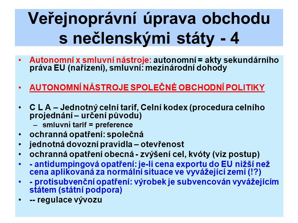 Veřejnoprávní úprava obchodu s nečlenskými státy - 4 Autonomní x smluvní nástroje: autonomní = akty sekundárního práva EU (nařízení), smluvní: mezinárodní dohody AUTONOMNÍ NÁSTROJE SPOLEČNÉ OBCHODNÍ POLITIKY C L A – Jednotný celní tarif, Celní kodex (procedura celního projednání – určení původu) –smluvní tarif = preference ochranná opatření: společná jednotná dovozní pravidla – otevřenost ochranná opatření obecná - zvýšení cel, kvóty (viz postup) - antidumpingová opatření: je-li cena exportu do EU nižší než cena aplikovaná za normální situace ve vyvážející zemi (! ) - protisubvenční opatření: výrobek je subvencován vyvážejícím státem (státní podpora) -- regulace vývozu