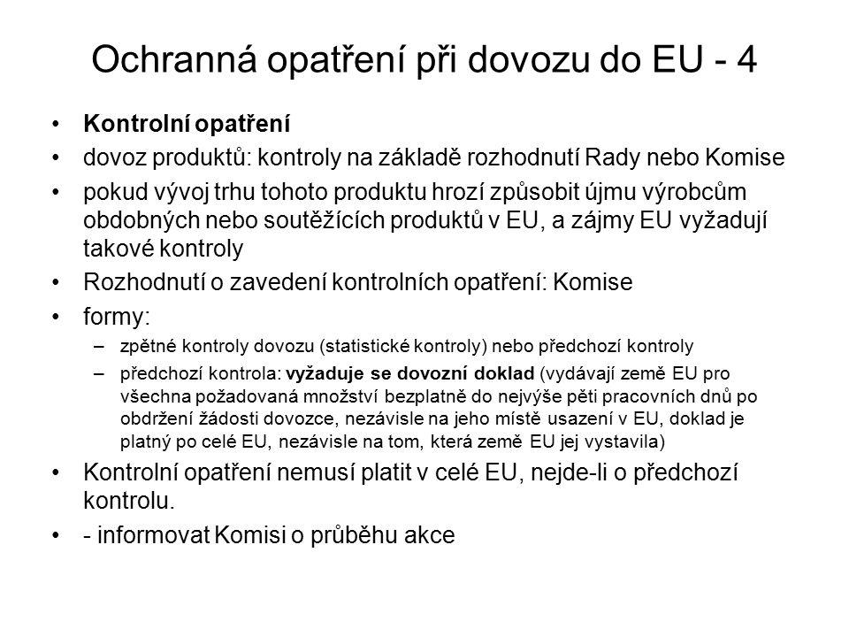 Ochranná opatření při dovozu do EU - 4 Kontrolní opatření dovoz produktů: kontroly na základě rozhodnutí Rady nebo Komise pokud vývoj trhu tohoto produktu hrozí způsobit újmu výrobcům obdobných nebo soutěžících produktů v EU, a zájmy EU vyžadují takové kontroly Rozhodnutí o zavedení kontrolních opatření: Komise formy: –zpětné kontroly dovozu (statistické kontroly) nebo předchozí kontroly –předchozí kontrola: vyžaduje se dovozní doklad (vydávají země EU pro všechna požadovaná množství bezplatně do nejvýše pěti pracovních dnů po obdržení žádosti dovozce, nezávisle na jeho místě usazení v EU, doklad je platný po celé EU, nezávisle na tom, která země EU jej vystavila) Kontrolní opatření nemusí platit v celé EU, nejde-li o předchozí kontrolu.