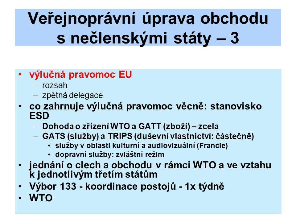 Veřejnoprávní úprava obchodu s nečlenskými státy – 3 výlučná pravomoc EU –rozsah –zpětná delegace co zahrnuje výlučná pravomoc věcně: stanovisko ESD –Dohoda o zřízení WTO a GATT (zboží) – zcela –GATS (služby) a TRIPS (duševní vlastnictví: částečně) služby v oblasti kulturní a audiovizuální (Francie) dopravní služby: zvláštní režim jednání o clech a obchodu v rámci WTO a ve vztahu k jednotlivým třetím státům Výbor 133 - koordinace postojů - 1x týdně WTO