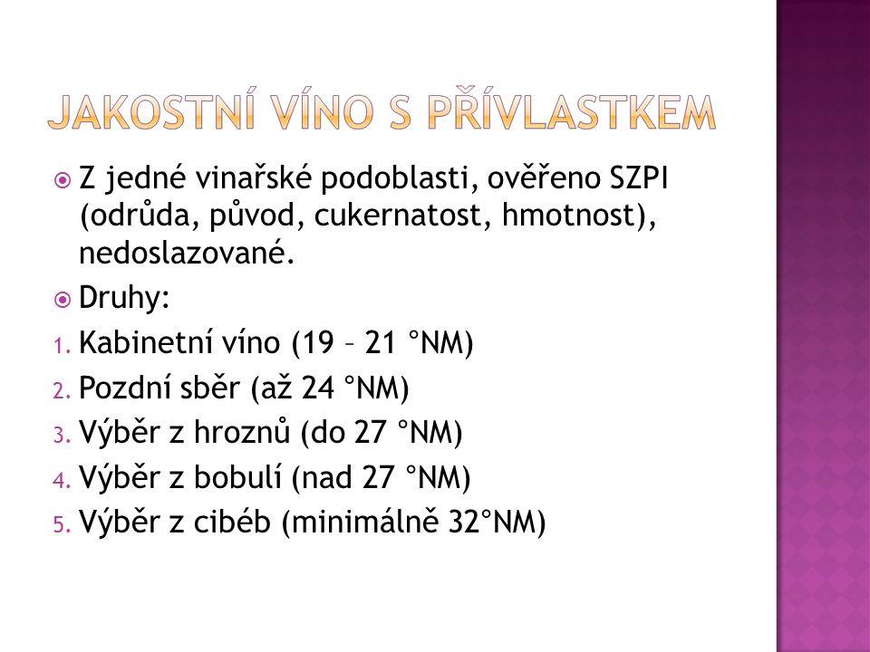  Z jedné vinařské podoblasti, ověřeno SZPI (odrůda, původ, cukernatost, hmotnost), nedoslazované.  Druhy: 1. Kabinetní víno (19 – 21 °NM) 2. Pozdní