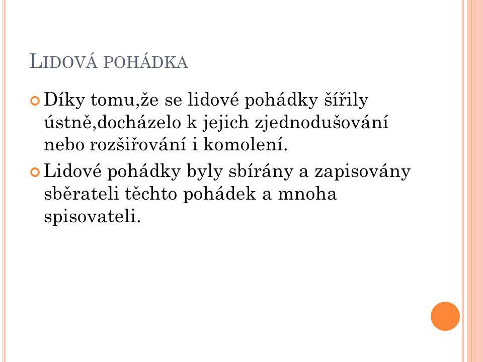 LIDOVÁ POHÁDKA Mezi nejznámější české sběratele patří: Božena Němcová-mezi její pohádky se řadí: 1.Národní báchorky a pověsti (Sedmero krkavců, O neposlušných kozlatech, Princ Bajaja,Čert a Káča) 2.Slovenské pohádky a pověsti (Sůl nad zlato, O dvanácti měsíčkách, O Zlatovlásce,Mahulena, krásná panna)