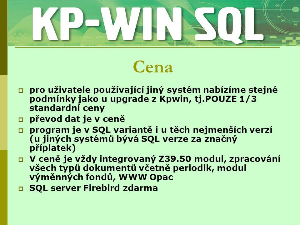 Cena  pro uživatele používající jiný systém nabízíme stejné podmínky jako u upgrade z Kpwin, tj.POUZE 1/3 standardní ceny  převod dat je v ceně  program je v SQL variantě i u těch nejmenších verzí (u jiných systémů bývá SQL verze za značný příplatek)  V ceně je vždy integrovaný Z39.50 modul, zpracování všech typů dokumentů včetně periodik, modul výměnných fondů, WWW Opac  SQL server Firebird zdarma