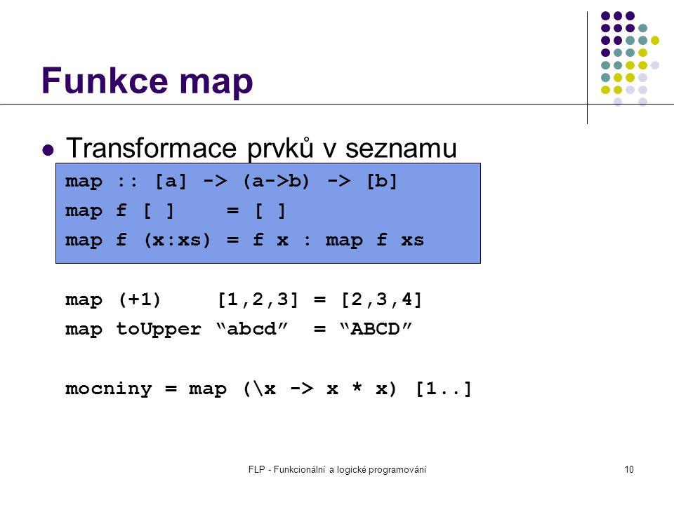 FLP - Funkcionální a logické programování10 Funkce map Transformace prvků v seznamu map :: [a] -> (a->b) -> [b] map f [ ] = [ ] map f (x:xs) = f x : map f xs map (+1) [1,2,3] = [2,3,4] map toUpper abcd = ABCD mocniny = map (\x -> x * x) [1..]