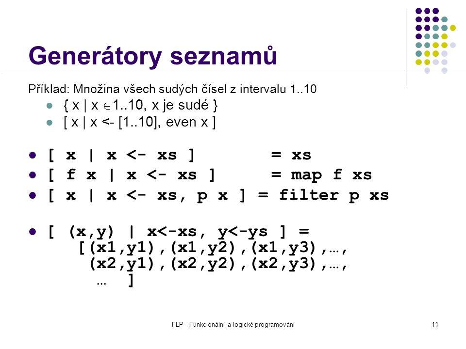 FLP - Funkcionální a logické programování11 Generátory seznamů Příklad: Množina všech sudých čísel z intervalu 1..10 { x | x  1..10, x je sudé } [ x | x <- [1..10], even x ] [ x | x <- xs ] = xs [ f x | x <- xs ] = map f xs [ x | x <- xs, p x ] = filter p xs [ (x,y) | x<-xs, y<-ys ] = [(x1,y1),(x1,y2),(x1,y3),…, (x2,y1),(x2,y2),(x2,y3),…, … ]