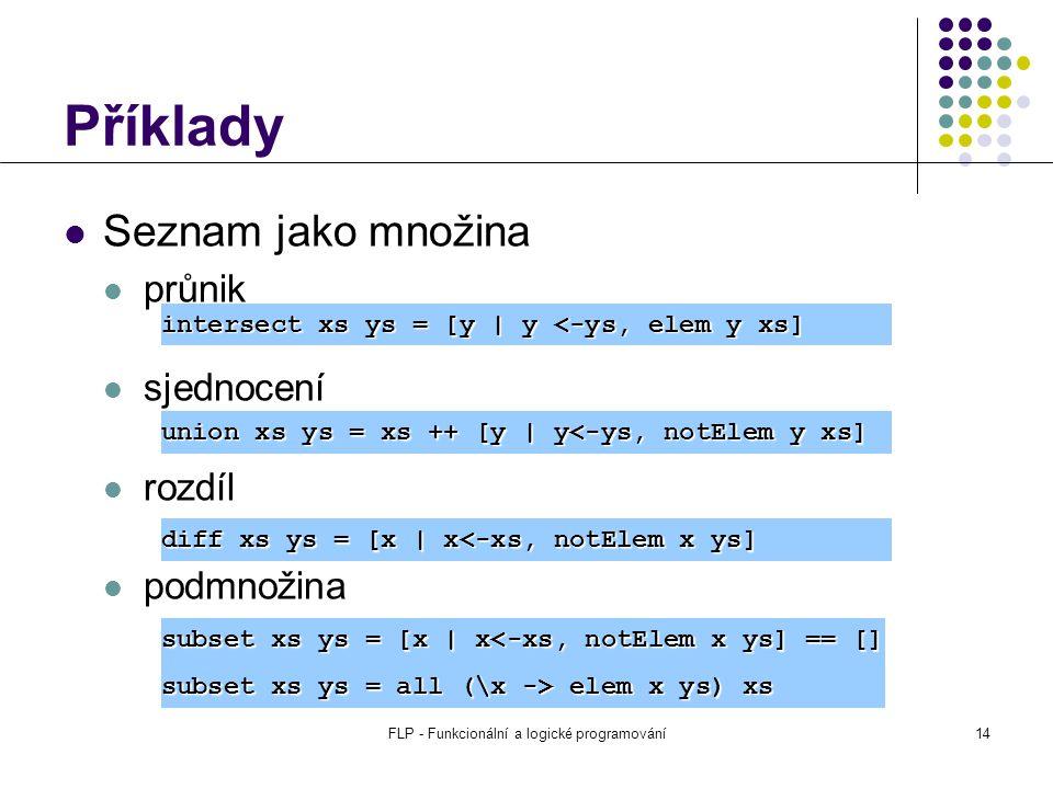 FLP - Funkcionální a logické programování14 Příklady Seznam jako množina průnik sjednocení rozdíl podmnožina intersect xs ys = [y | y <-ys, elem y xs] union xs ys = xs ++ [y | y<-ys, notElem y xs] diff xs ys = [x | x<-xs, notElem x ys] subset xs ys = [x | x<-xs, notElem x ys] == [] subset xs ys = all (\x -> elem x ys) xs