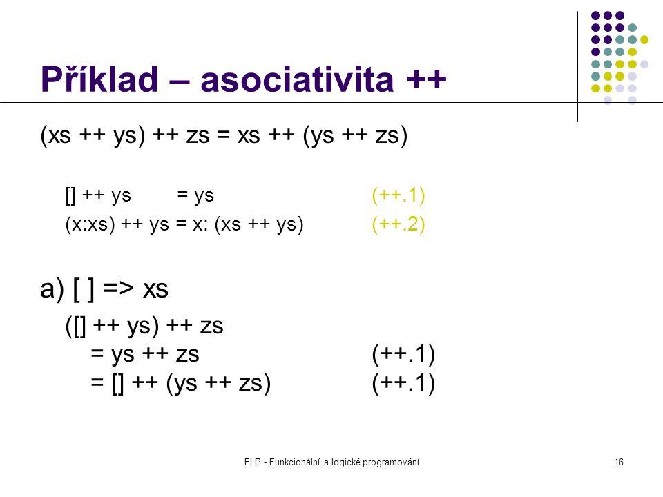 FLP - Funkcionální a logické programování16 Příklad – asociativita ++ (xs ++ ys) ++ zs = xs ++ (ys ++ zs) [] ++ ys = ys(++.1) (x:xs) ++ ys = x: (xs ++ ys) (++.2) a) [ ] => xs ([] ++ ys) ++ zs = ys ++ zs (++.1) = [] ++ (ys ++ zs) (++.1)