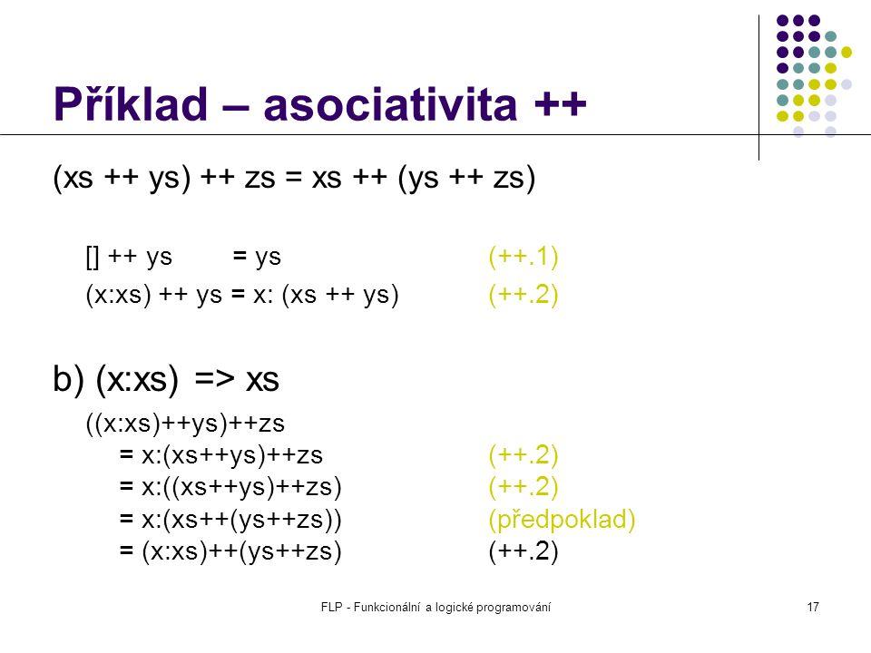 FLP - Funkcionální a logické programování17 Příklad – asociativita ++ (xs ++ ys) ++ zs = xs ++ (ys ++ zs) [] ++ ys = ys(++.1) (x:xs) ++ ys = x: (xs ++ ys) (++.2) b) (x:xs) => xs ((x:xs)++ys)++zs = x:(xs++ys)++zs (++.2) = x:((xs++ys)++zs) (++.2) = x:(xs++(ys++zs)) (předpoklad) = (x:xs)++(ys++zs) (++.2)
