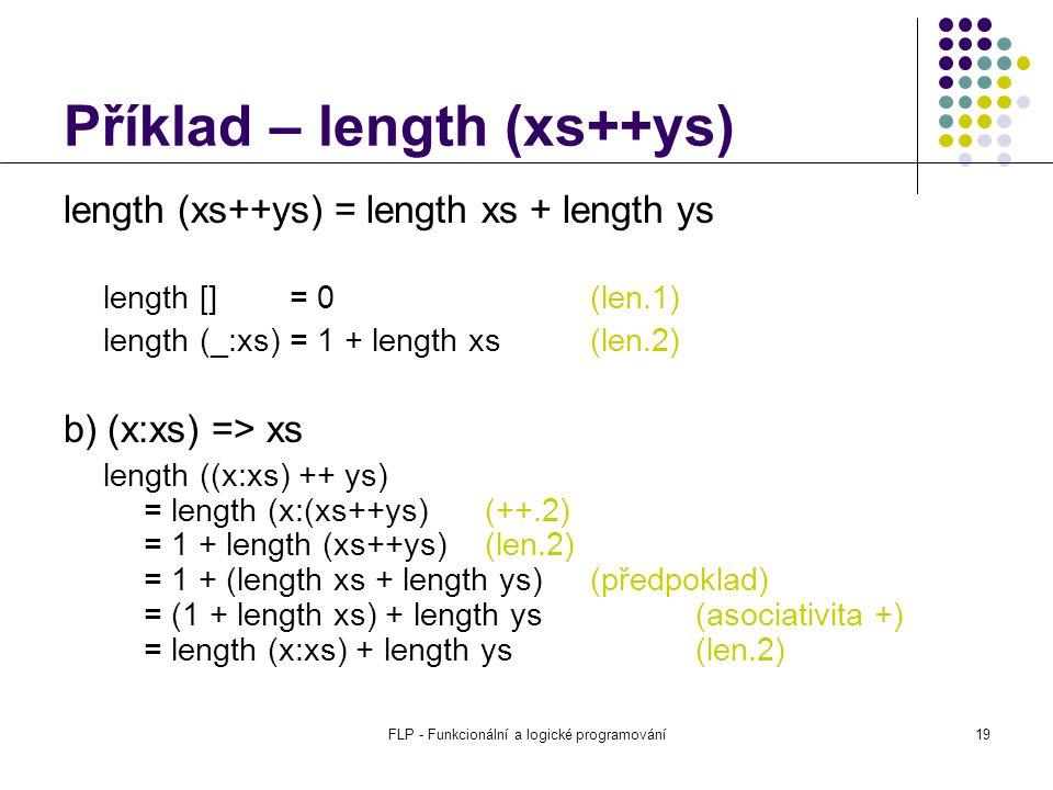 FLP - Funkcionální a logické programování19 Příklad – length (xs++ys) length (xs++ys) = length xs + length ys length [] = 0(len.1) length (_:xs) = 1 + length xs(len.2) b) (x:xs) => xs length ((x:xs) ++ ys) = length (x:(xs++ys)(++.2) = 1 + length (xs++ys)(len.2) = 1 + (length xs + length ys) (předpoklad) = (1 + length xs) + length ys(asociativita +) = length (x:xs) + length ys(len.2)