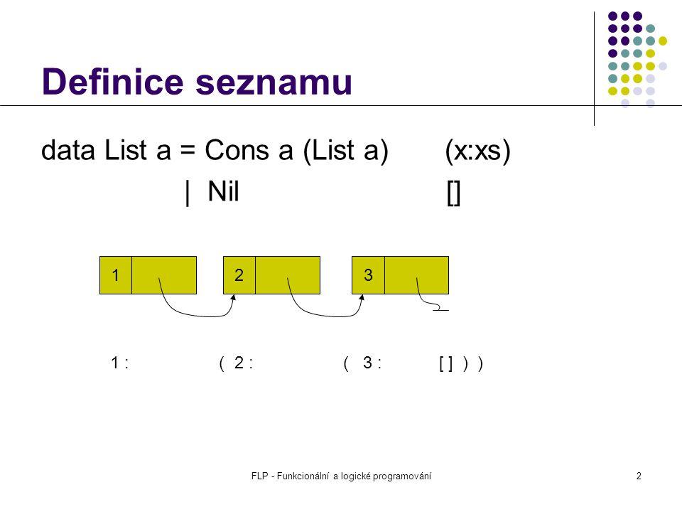 FLP - Funkcionální a logické programování2 Definice seznamu data List a = Cons a (List a) (x:xs) | Nil [] 1 2 3 1 : ( 2 : ( 3 : [ ] ) )