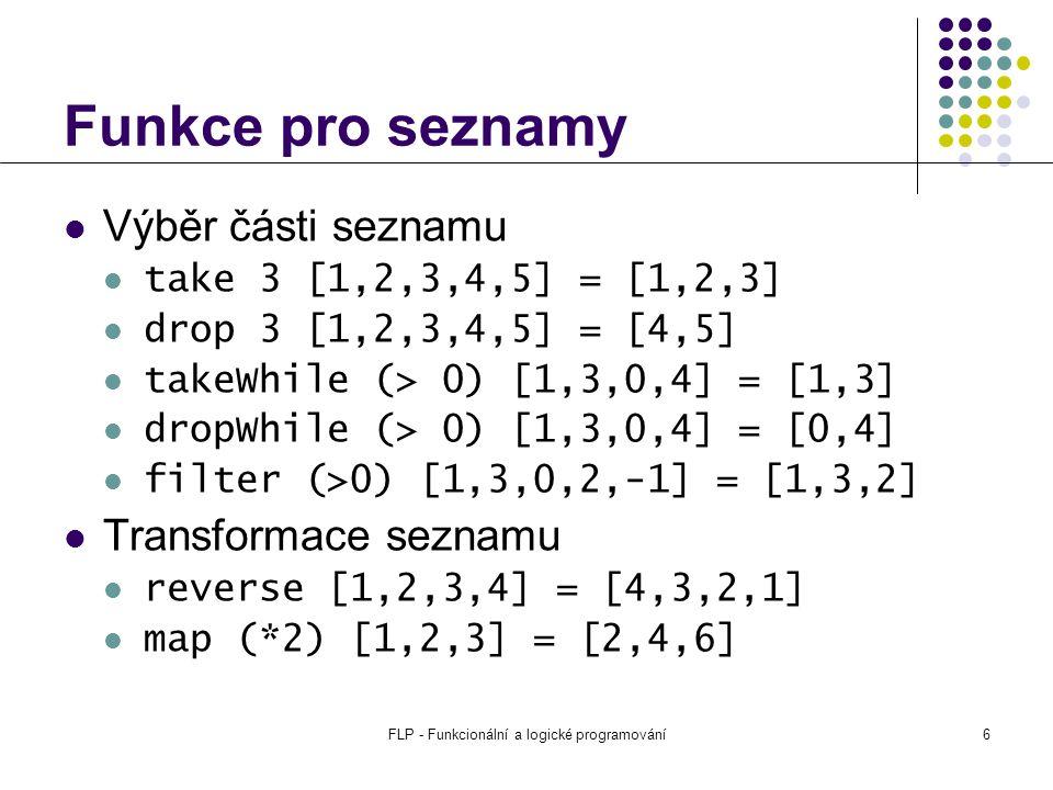 FLP - Funkcionální a logické programování6 Funkce pro seznamy Výběr části seznamu take 3 [1,2,3,4,5] = [1,2,3] drop 3 [1,2,3,4,5] = [4,5] takeWhile (> 0) [1,3,0,4] = [1,3] dropWhile (> 0) [1,3,0,4] = [0,4] filter (>0) [1,3,0,2,-1] = [1,3,2] Transformace seznamu reverse [1,2,3,4] = [4,3,2,1] map (*2) [1,2,3] = [2,4,6]