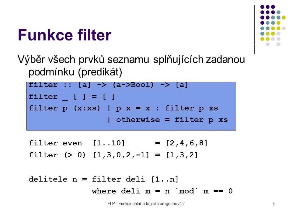 FLP - Funkcionální a logické programování8 Výběr všech prvků seznamu splňujících zadanou podmínku (predikát) filter :: [a] -> (a->Bool) -> [a] filter _ [ ] = [ ] filter p (x:xs) | p x = x : filter p xs | otherwise = filter p xs filter even [1..10] = [2,4,6,8] filter (> 0) [1,3,0,2,-1] = [1,3,2] delitele n = filter deli [1..n] where deli m = n `mod` m == 0 Funkce filter