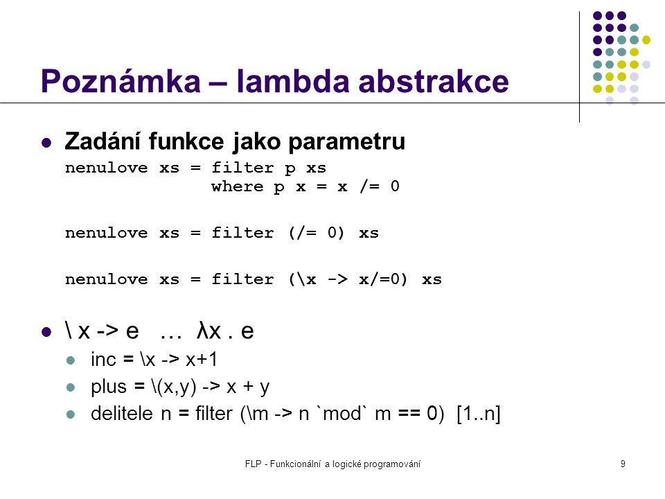 FLP - Funkcionální a logické programování9 Poznámka – lambda abstrakce Zadání funkce jako parametru nenulove xs = filter p xs where p x = x /= 0 nenulove xs = filter (/= 0) xs nenulove xs = filter (\x -> x/=0) xs \ x -> e … λx.