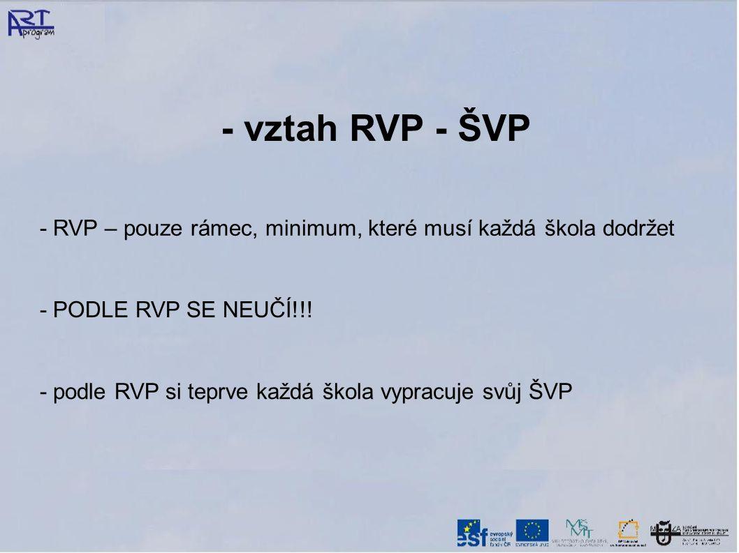 - vztah RVP - ŠVP - RVP – pouze rámec, minimum, které musí každá škola dodržet - PODLE RVP SE NEUČÍ!!.