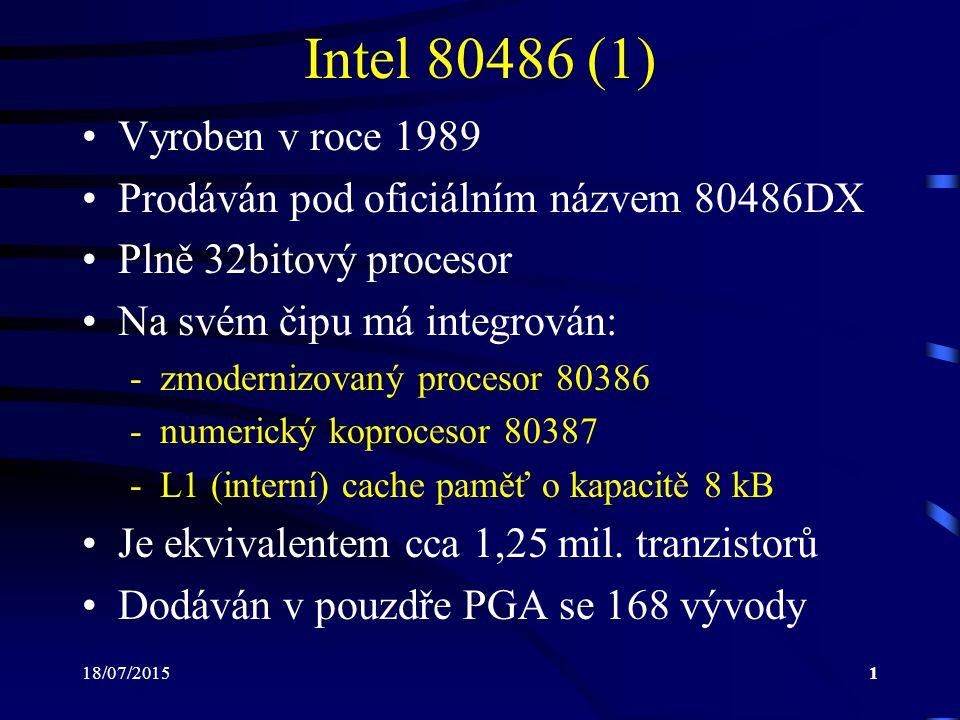 18/07/20151 Intel 80486 (1) Vyroben v roce 1989 Prodáván pod oficiálním názvem 80486DX Plně 32bitový procesor Na svém čipu má integrován: -zmodernizovaný procesor 80386 -numerický koprocesor 80387 -L1 (interní) cache paměť o kapacitě 8 kB Je ekvivalentem cca 1,25 mil.